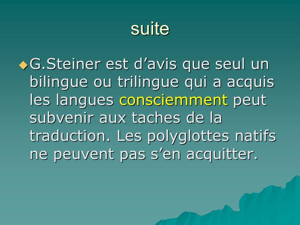 suite G.Steiner est davis que seul un bilingue ou trilingue qui a acquis les langues consciemment peut subvenir aux taches de la traduction. Les polyg