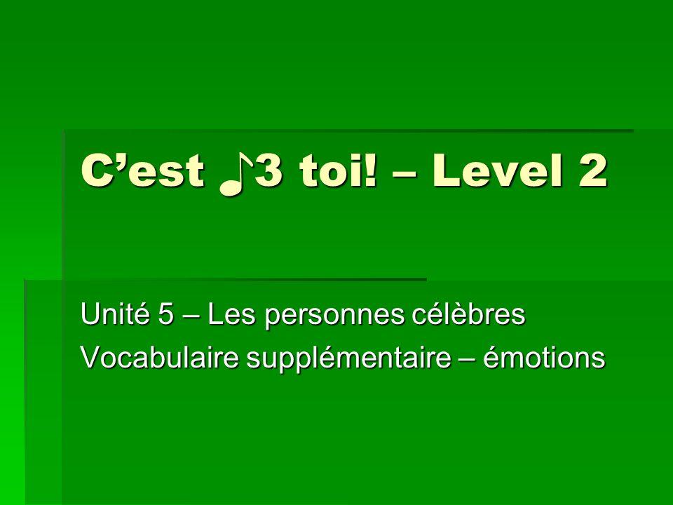 Cest 3 toi! – Level 2 Unité 5 – Les personnes célèbres Vocabulaire supplémentaire – émotions