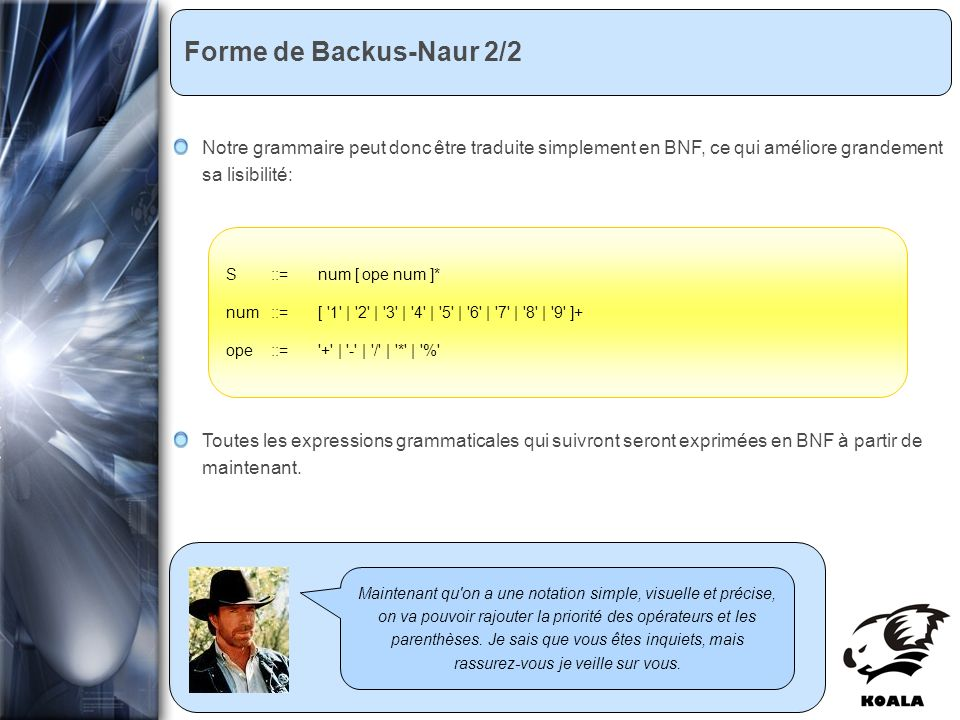 Réunion de service informatique Fatih Bellachia 23 janvier 2007 Forme de Backus-Naur 2/2 Maintenant qu on a une notation simple, visuelle et précise, on va pouvoir rajouter la priorité des opérateurs et les parenthèses.