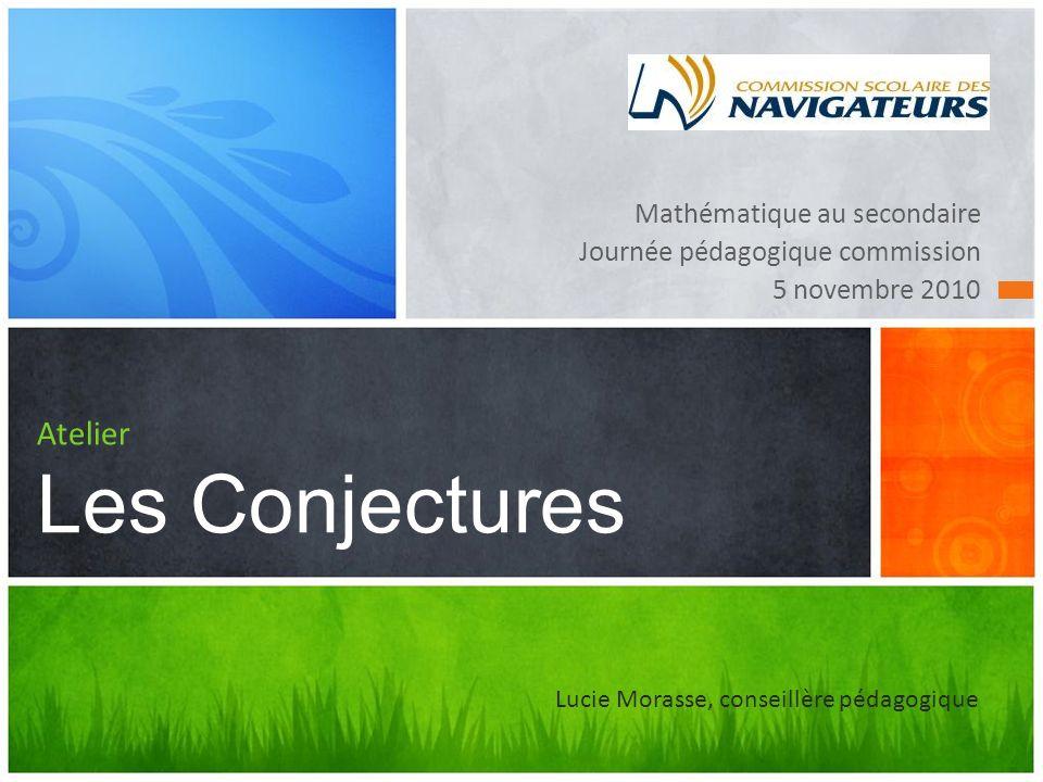 Mathématique au secondaire Journée pédagogique commission 5 novembre 2010 Atelier Les Conjectures Lucie Morasse, conseillère pédagogique
