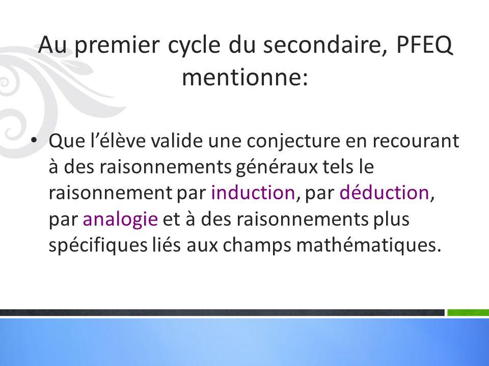 Au premier cycle du secondaire, PFEQ mentionne: Que lélève valide une conjecture en recourant à des raisonnements généraux tels le raisonnement par induction, par déduction, par analogie et à des raisonnements plus spécifiques liés aux champs mathématiques.