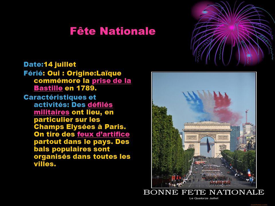 Fête Nationale Date:14 juillet Férié: Oui : Origine:Laïque commémore la prise de la Bastille en 1789.prise de la Bastille Caractéristiques et activités: Des défilés militaires ont lieu, en particulier sur les Champs Elysées à Paris.