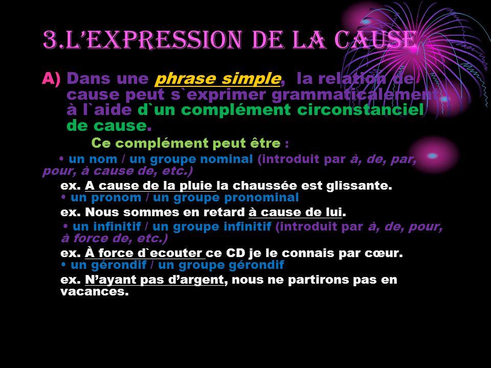 A)Dans une phrase simple, la relation de cause peut s`exprimer grammaticalement à l`aide d`un complément circonstanciel de cause.