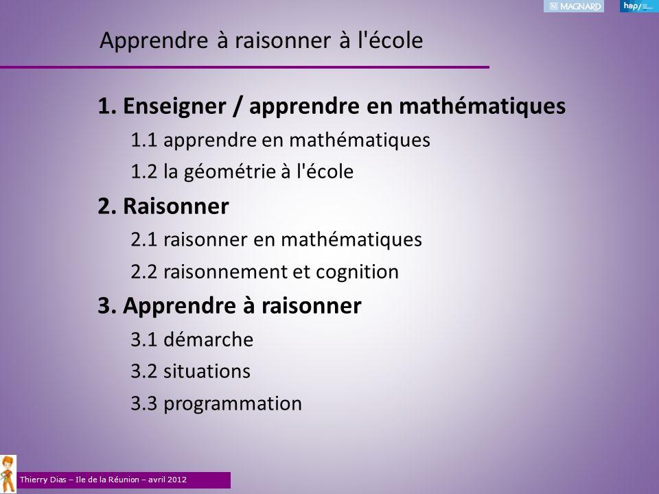 Thierry Dias – Ile de la Réunion – avril 2012 1. Enseigner / apprendre en mathématiques 1.1apprendre en mathématiques 1.2la géométrie à l'école 2. Rai
