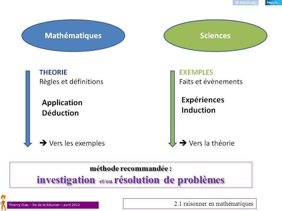 Thierry Dias – Ile de la Réunion – avril 2012 2.1 raisonner en mathématiques méthode recommandée : investigation et/ou résolution de problèmes méthode