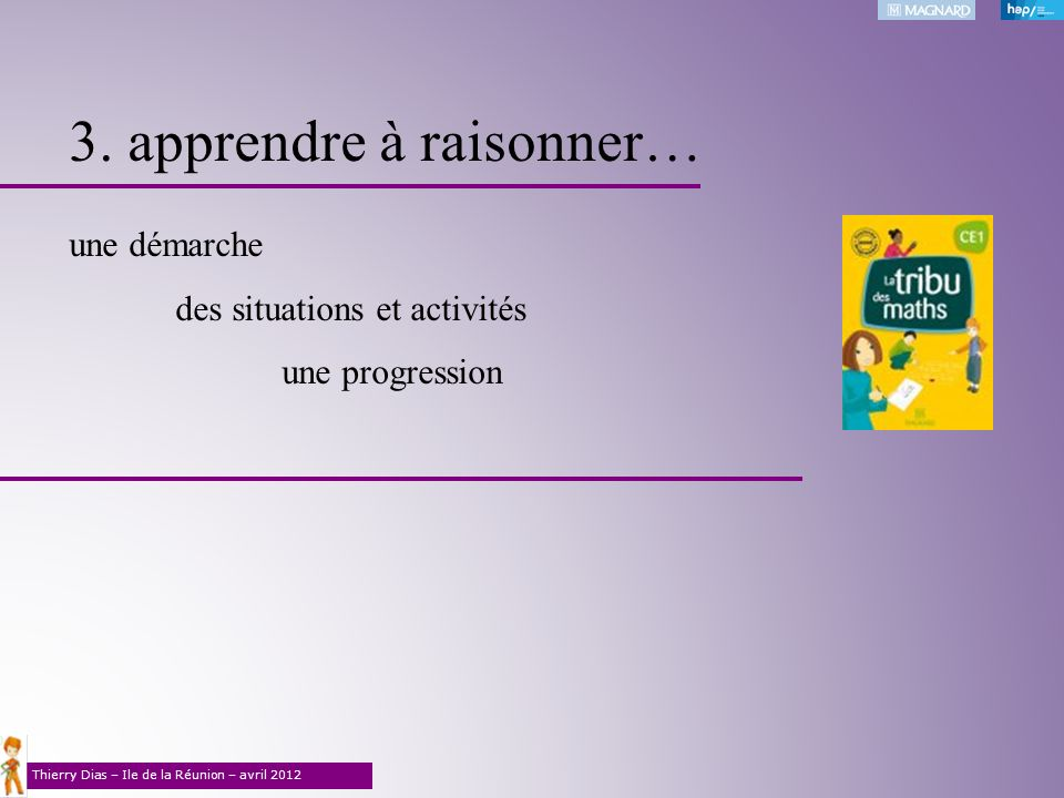 Thierry Dias – Ile de la Réunion – avril 2012 3. apprendre à raisonner… une démarche des situations et activités une progression