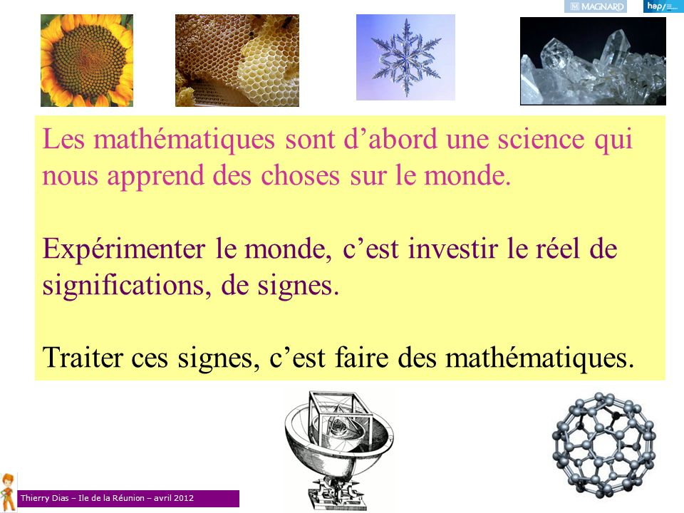 Thierry Dias – Ile de la Réunion – avril 2012 Les mathématiques sont dabord une science qui nous apprend des choses sur le monde. Expérimenter le mond