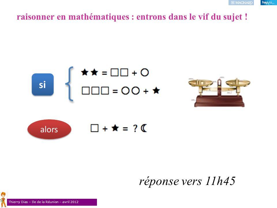 Thierry Dias – Ile de la Réunion – avril 2012 raisonner en mathématiques : entrons dans le vif du sujet ! réponse vers 11h45 si alors