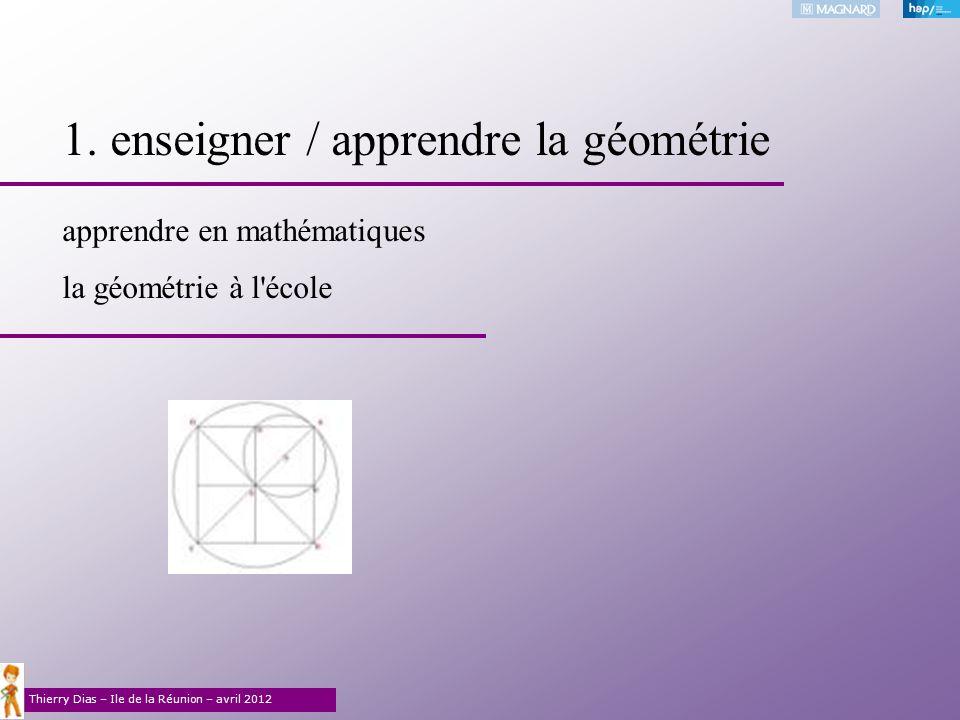 Thierry Dias – Ile de la Réunion – avril 2012 1. enseigner / apprendre la géométrie apprendre en mathématiques la géométrie à l'école