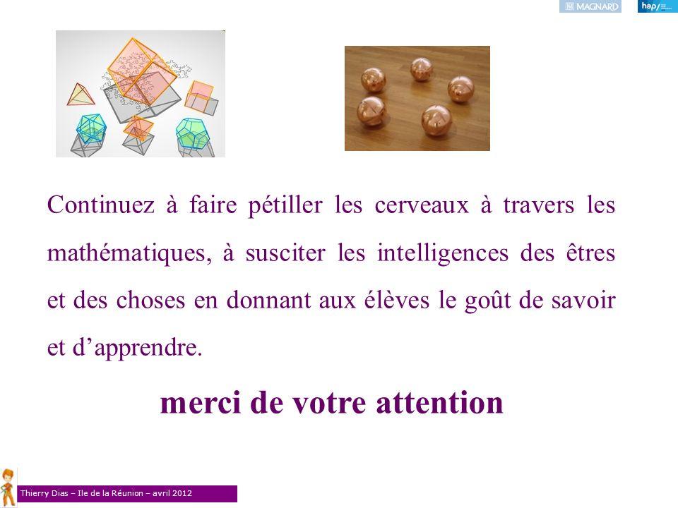 Thierry Dias – Ile de la Réunion – avril 2012 Continuez à faire pétiller les cerveaux à travers les mathématiques, à susciter les intelligences des êt