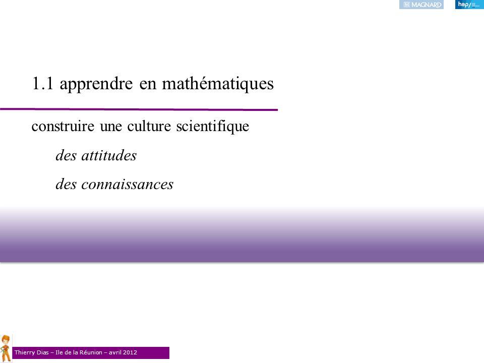 Thierry Dias – Ile de la Réunion – avril 2012 1.1 apprendre en mathématiques construire une culture scientifique des attitudes des connaissances