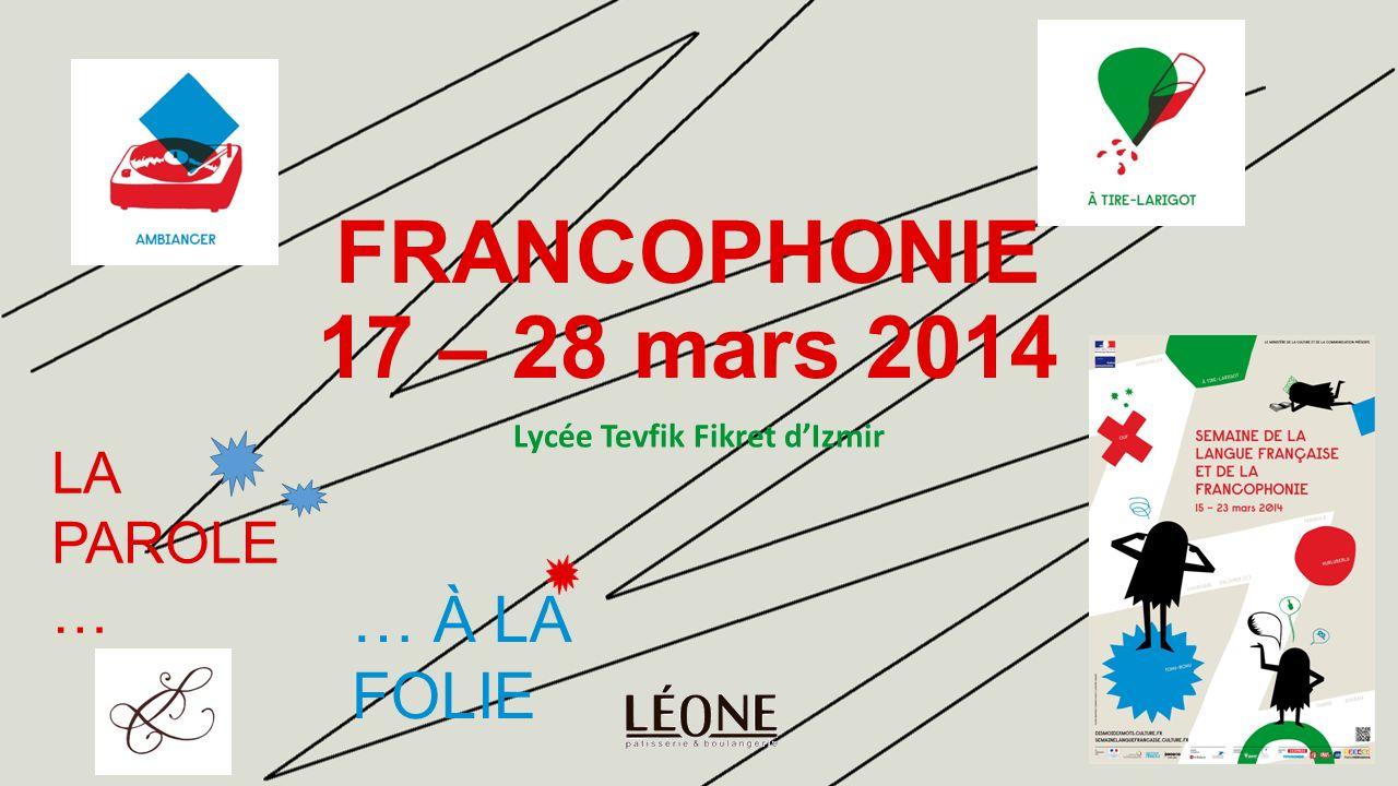 FRANCOPHONIE 17 – 28 mars 2014 Lycée Tevfik Fikret dIzmir LA PAROLE … … À LA FOLIE