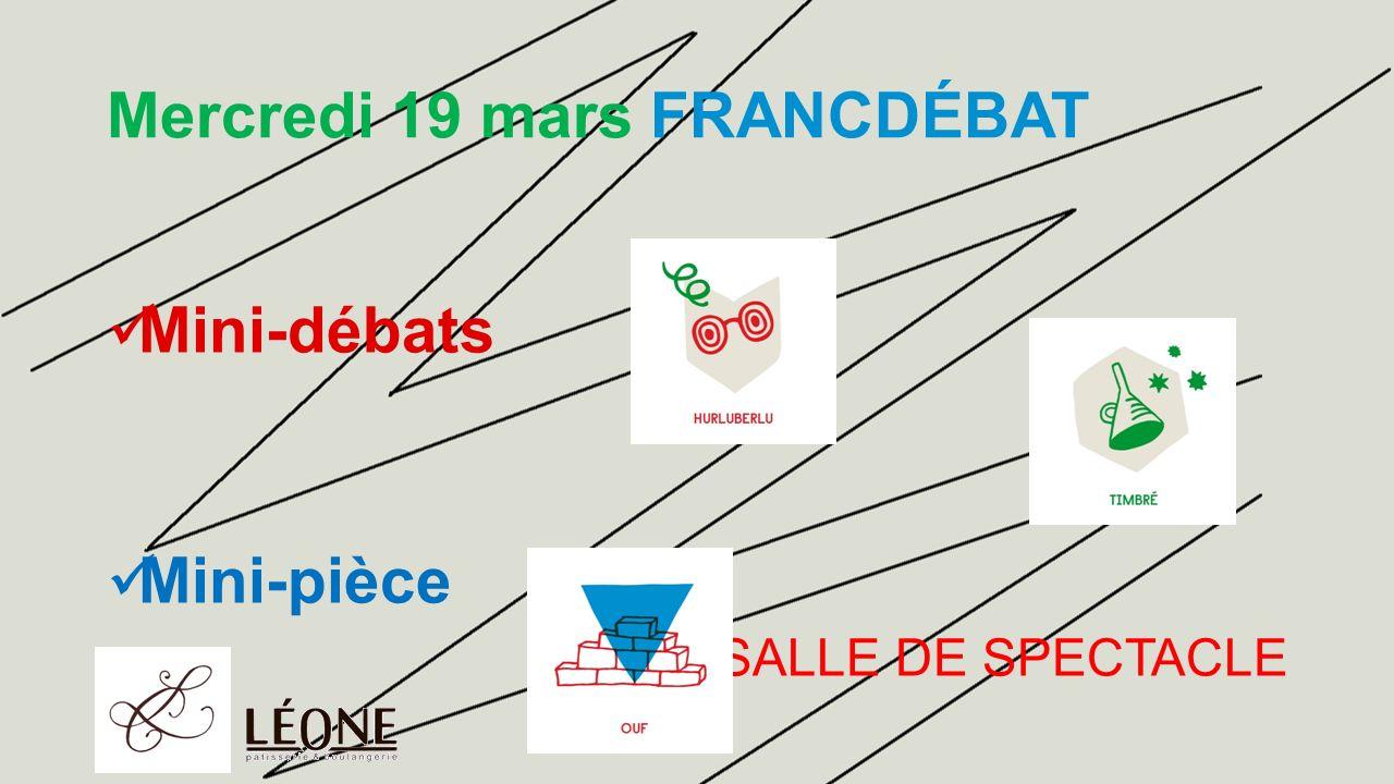 Mercredi 19 mars FRANCDÉBAT Mini-débats Mini-pièce SALLE DE SPECTACLE