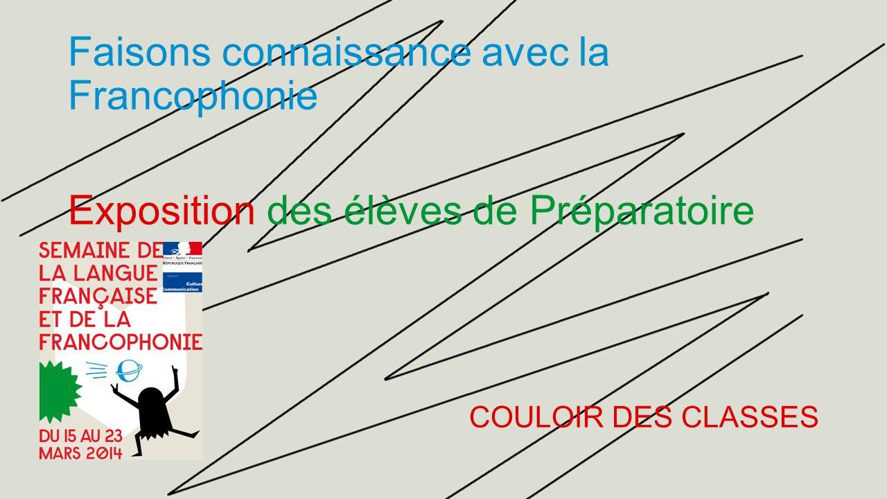 Faisons connaissance avec la Francophonie Exposition des élèves de Préparatoire COULOIR DES CLASSES