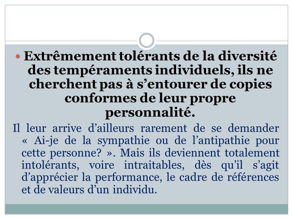 Extrêmement tolérants de la diversité des tempéraments individuels, ils ne cherchent pas à sentourer de copies conformes de leur propre personnalité.