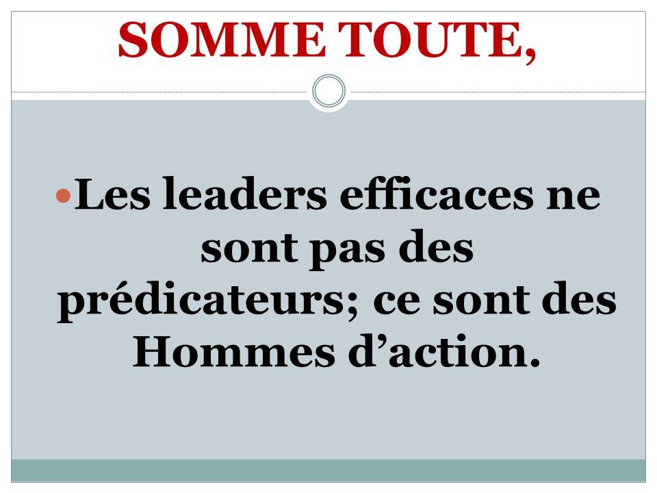 SOMME TOUTE, Les leaders efficaces ne sont pas des prédicateurs; ce sont des Hommes daction.