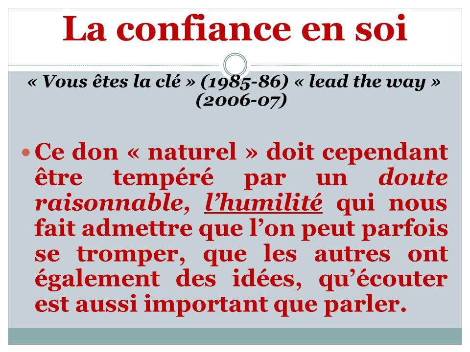 La confiance en soi « Vous êtes la clé » (1985-86) « lead the way » (2006-07) Ce don « naturel » doit cependant être tempéré par un doute raisonnable, lhumilité qui nous fait admettre que lon peut parfois se tromper, que les autres ont également des idées, quécouter est aussi important que parler.