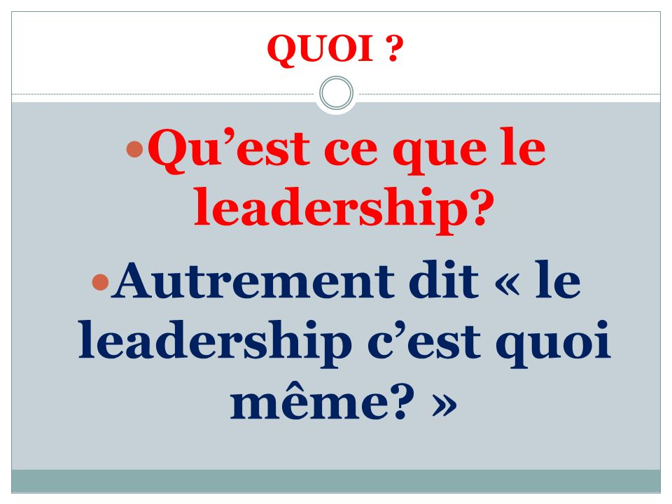 QUOI ? Quest ce que le leadership? Autrement dit « le leadership cest quoi même? »