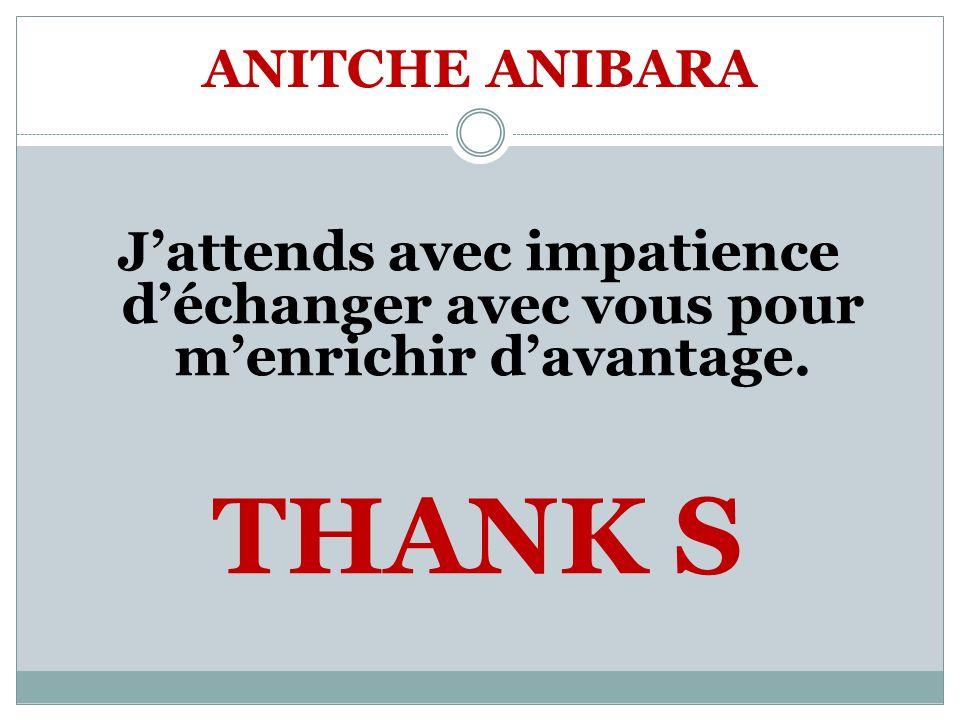 ANITCHE ANIBARA Jattends avec impatience déchanger avec vous pour menrichir davantage. THANK S