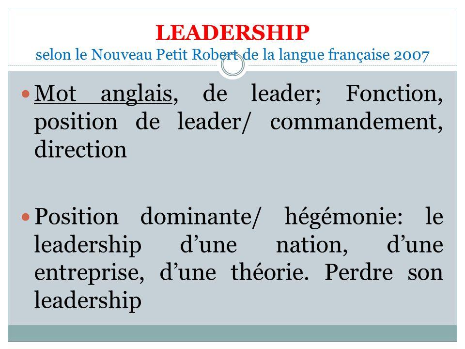 LEADERSHIP selon le Nouveau Petit Robert de la langue française 2007 Mot anglais, de leader; Fonction, position de leader/ commandement, direction Position dominante/ hégémonie: le leadership dune nation, dune entreprise, dune théorie.