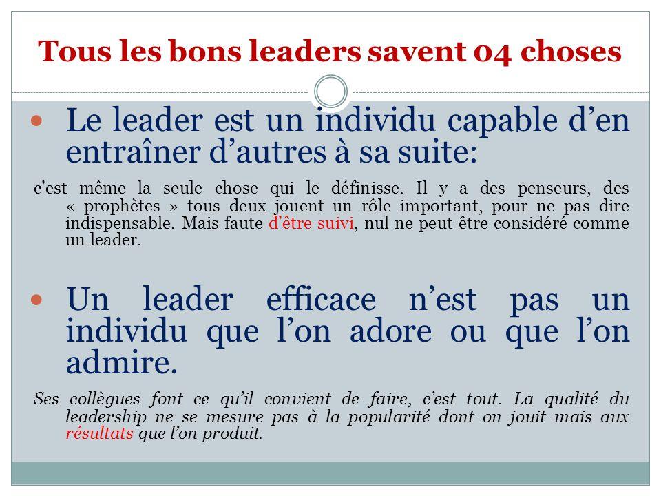 Tous les bons leaders savent 04 choses Le leader est un individu capable den entraîner dautres à sa suite: cest même la seule chose qui le définisse.