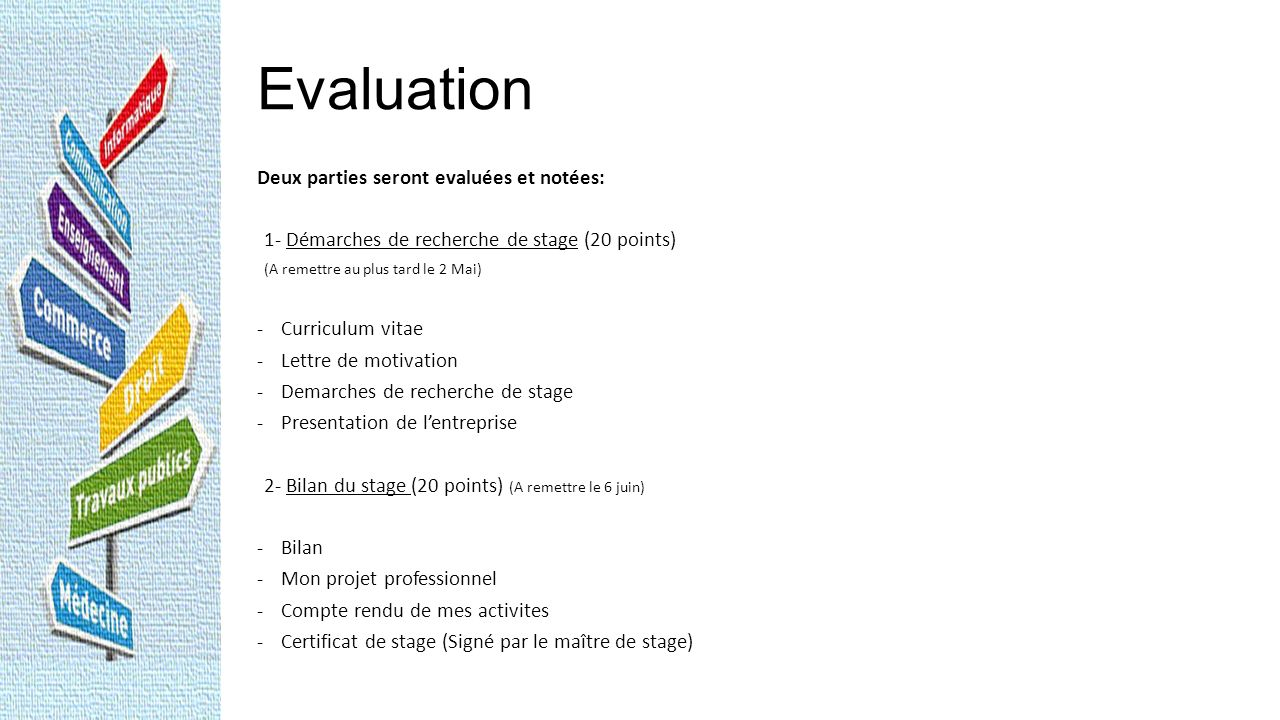 Evaluation 2 works assigned: both evaluated with a grade reported on the students third trimester report card 1 – Research work (20 points) including: (Submit no later than May 2 nd ) - Resume - Letter of motivation - Research done to contact the companies - Presentation of the company 2 – Results (20 points) including: (Submit on June 6 th ) - Results - My professional project - Day to day activities - Internship certificate (signed by the internships tutor)