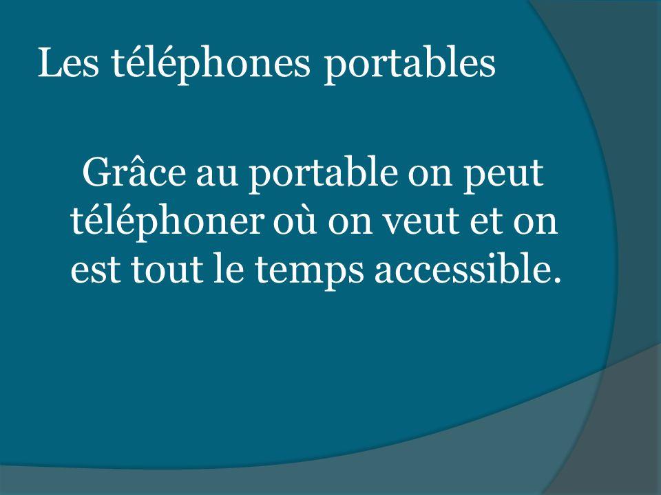 Les téléphones portables Grâce au portable on peut téléphoner où on veut et on est tout le temps accessible.