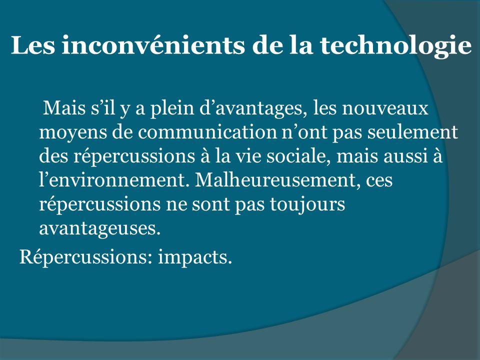 Les inconvénients de la technologie Mais sil y a plein davantages, les nouveaux moyens de communication nont pas seulement des répercussions à la vie