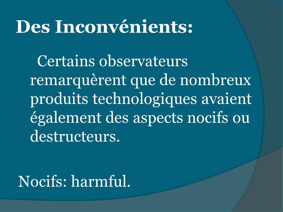 Certains observateurs remarquèrent que de nombreux produits technologiques avaient également des aspects nocifs ou destructeurs. Nocifs: harmful. Des