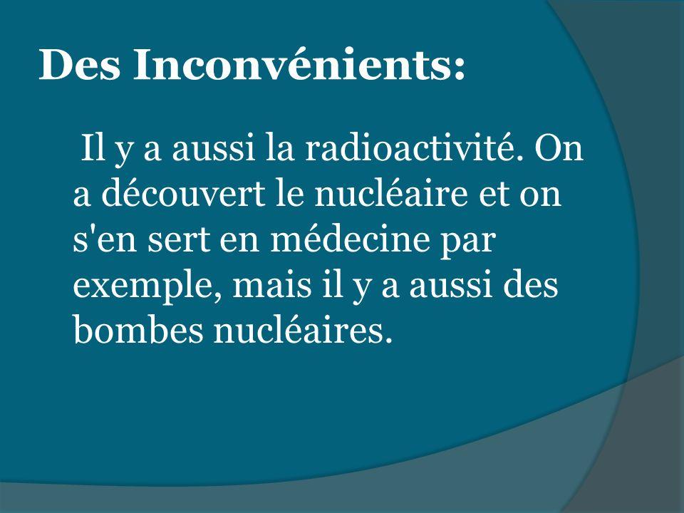 Il y a aussi la radioactivité. On a découvert le nucléaire et on s'en sert en médecine par exemple, mais il y a aussi des bombes nucléaires. Des Incon