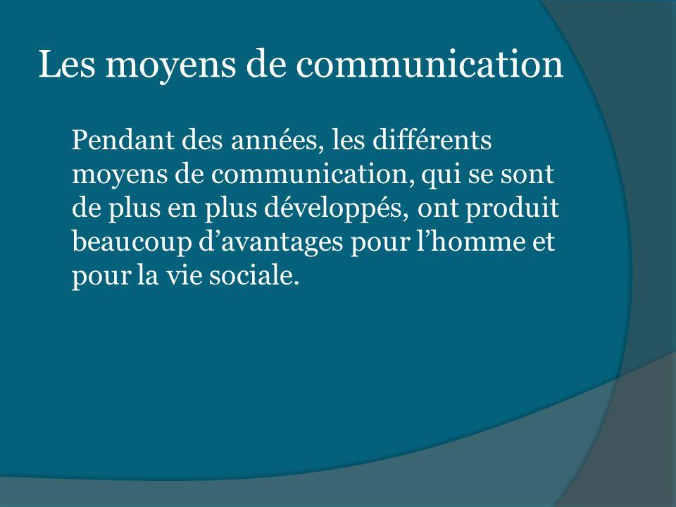 Les moyens de communication Pendant des années, les différents moyens de communication, qui se sont de plus en plus développés, ont produit beaucoup d