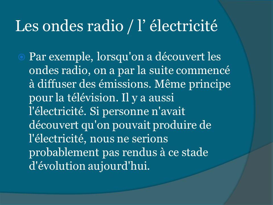 Les ondes radio / l électricité Par exemple, lorsqu'on a découvert les ondes radio, on a par la suite commencé à diffuser des émissions. Même principe