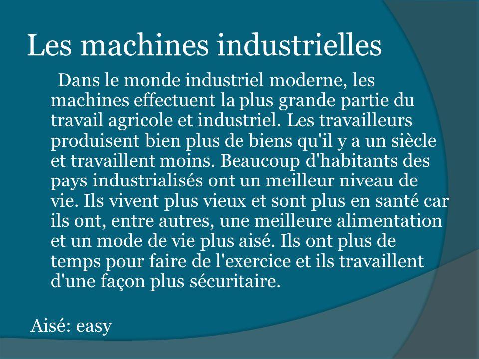 Les machines industrielles Dans le monde industriel moderne, les machines effectuent la plus grande partie du travail agricole et industriel. Les trav
