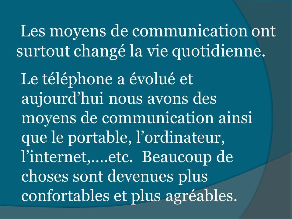 Les moyens de communication ont surtout changé la vie quotidienne. Le téléphone a évolué et aujourdhui nous avons des moyens de communication ainsi qu