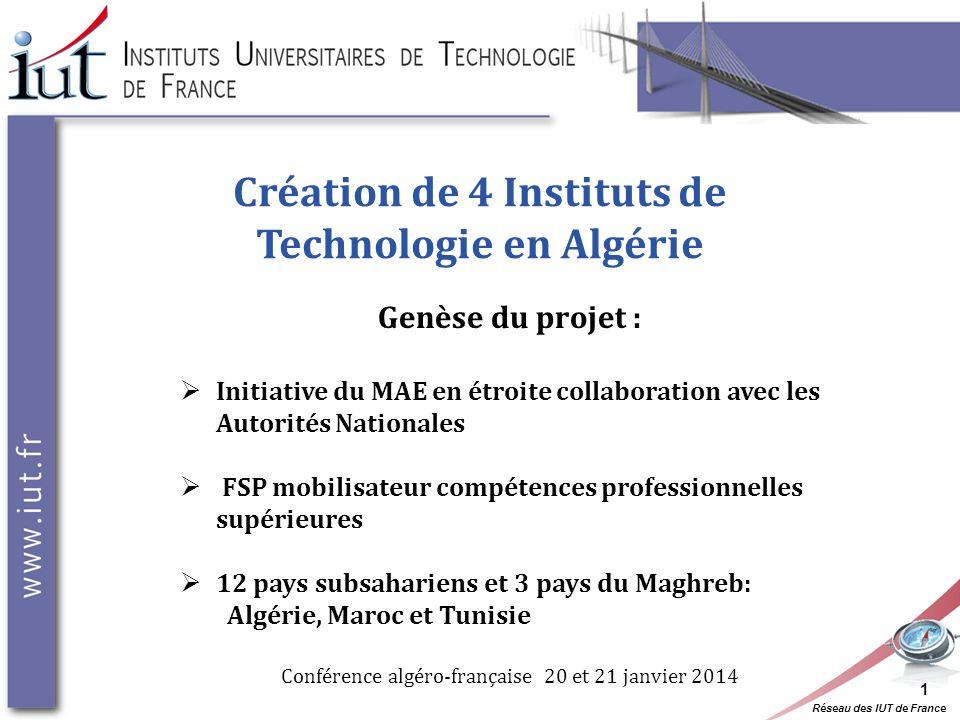 Réseau des IUT de France Création de 4 Instituts de Technologie en Algérie Genèse du projet : Initiative du MAE en étroite collaboration avec les Auto