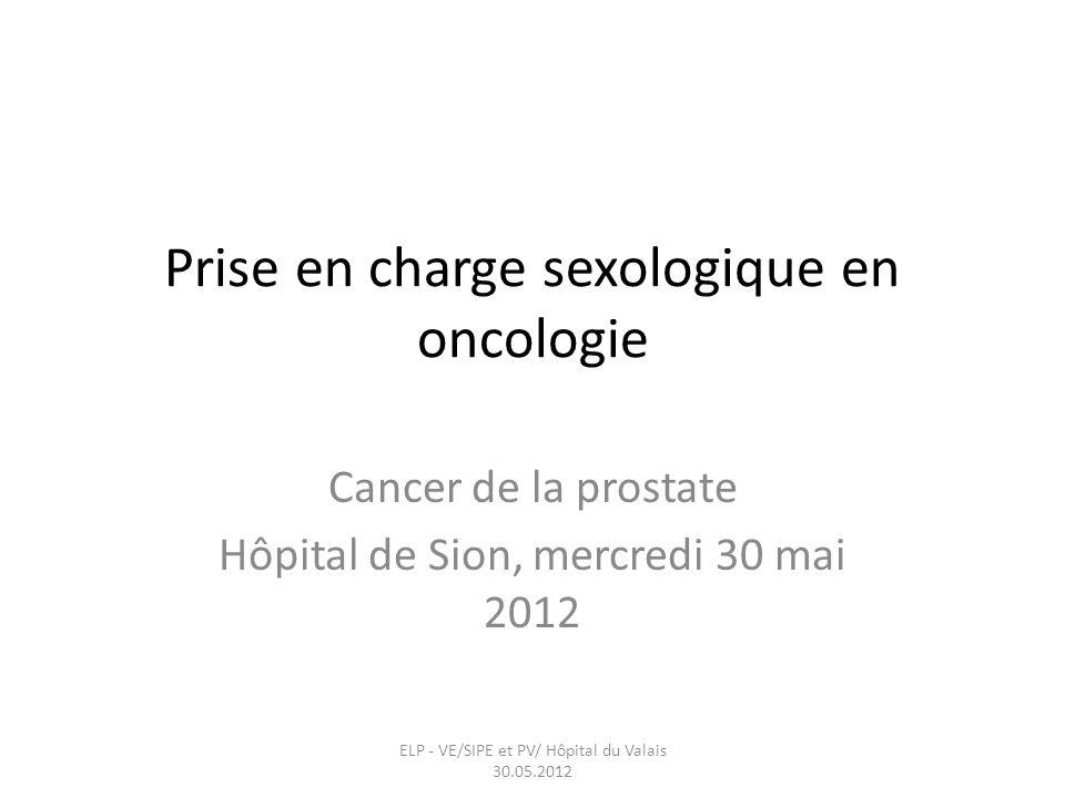 Prise en charge sexologique en oncologie Cancer de la prostate Hôpital de Sion, mercredi 30 mai 2012 ELP - VE/SIPE et PV/ Hôpital du Valais 30.05.2012