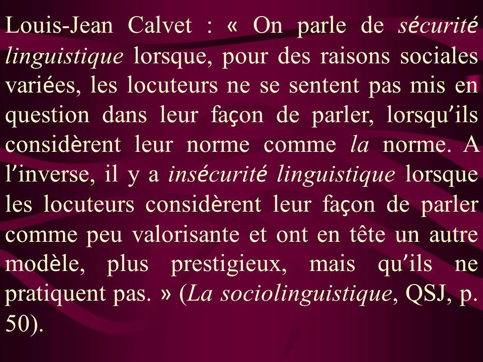 Louis-Jean Calvet : « On parle de s é curit é linguistique lorsque, pour des raisons sociales vari é es, les locuteurs ne se sentent pas mis en question dans leur fa ç on de parler, lorsqu ils consid è rent leur norme comme la norme.