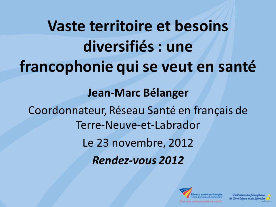 Vaste territoire et besoins diversifiés : une francophonie qui se veut en santé Jean-Marc Bélanger Coordonnateur, Réseau Santé en français de Terre-Neuve-et-Labrador Le 23 novembre, 2012 Rendez-vous 2012