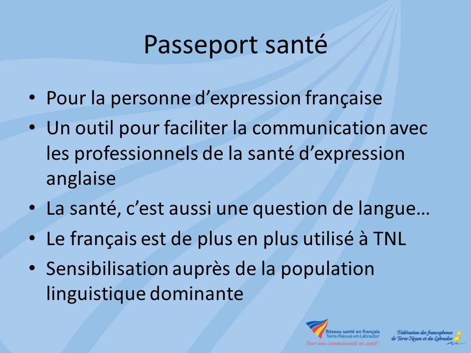 Passeport santé Pour la personne dexpression française Un outil pour faciliter la communication avec les professionnels de la santé dexpression anglaise La santé, cest aussi une question de langue… Le français est de plus en plus utilisé à TNL Sensibilisation auprès de la population linguistique dominante