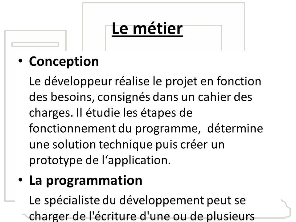 Le métier Conception Le développeur réalise le projet en fonction des besoins, consignés dans un cahier des charges. Il étudie les étapes de fonctionn