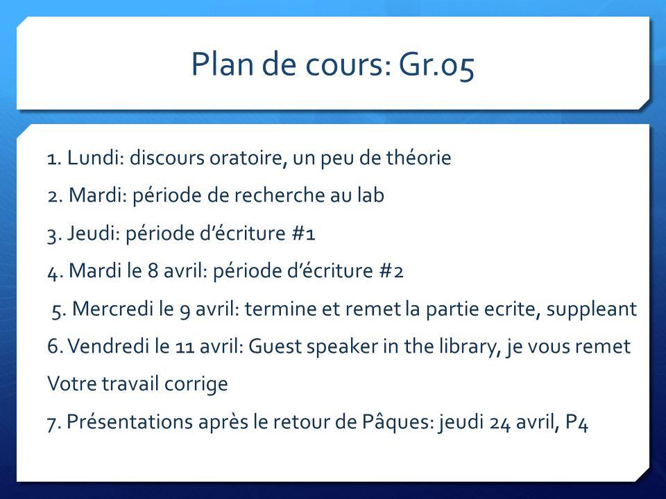 Plan de cours: Gr.05 1. Lundi: discours oratoire, un peu de théorie 2. Mardi: période de recherche au lab 3. Jeudi: période décriture #1 4. Mardi le 8