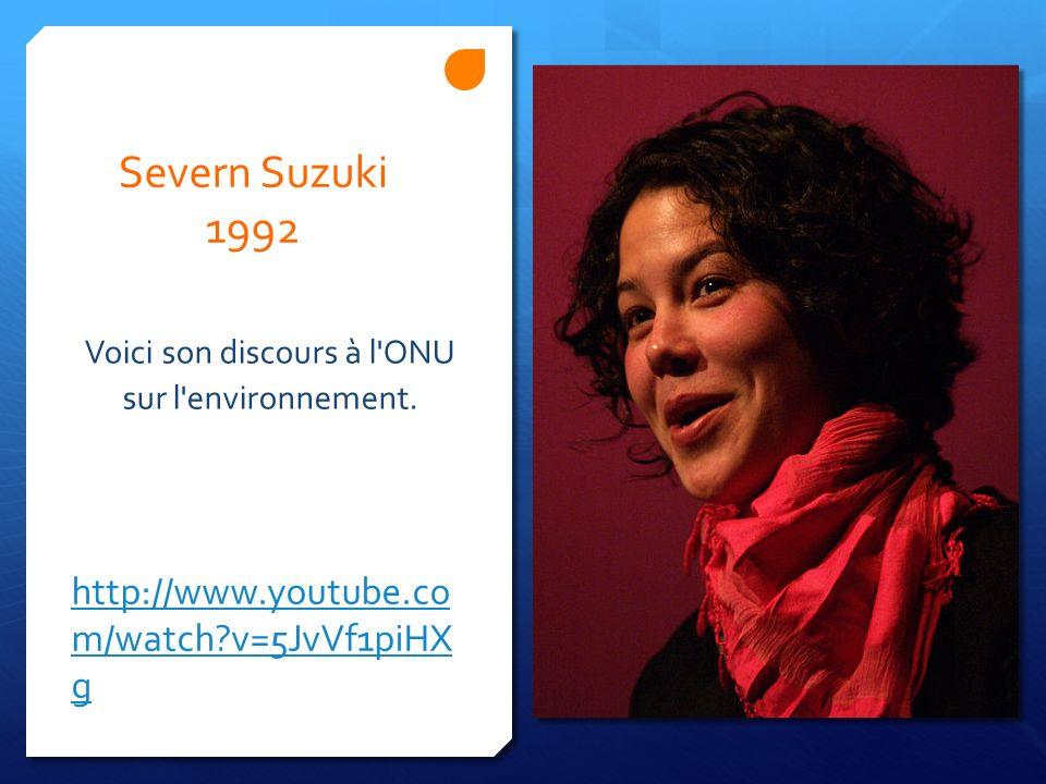 http://www.youtube.co m/watch?v=5JvVf1piHX g Voici son discours à l'ONU sur l'environnement. Severn Suzuki 1992