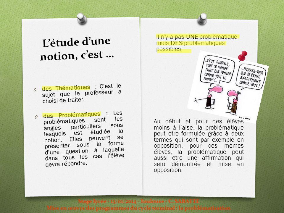 Létude dune notion, cest … Il ny a pas UNE problématique mais DES problématiques possibles. Stage lycée - 13/01/2014 - Toulouse - C. SABATTE Mise en œ