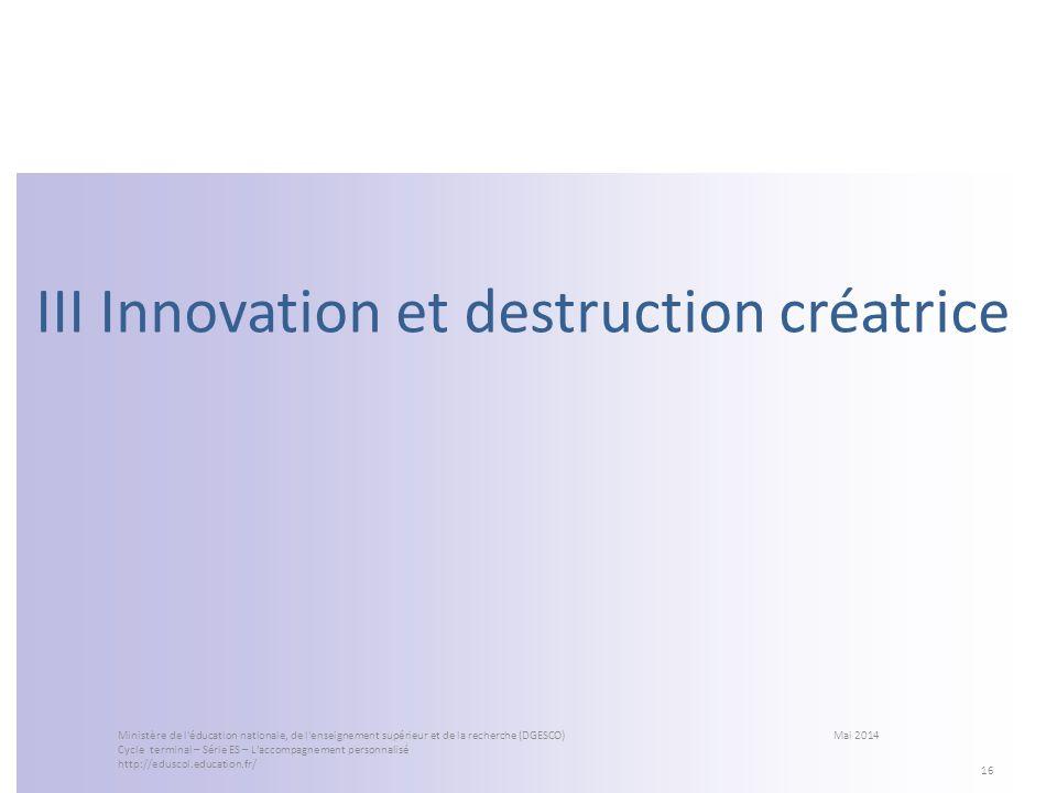 III Innovation et destruction créatrice 16 Ministère de l'éducation nationale, de l'enseignement supérieur et de la recherche (DGESCO) Mai 2014 Cycle