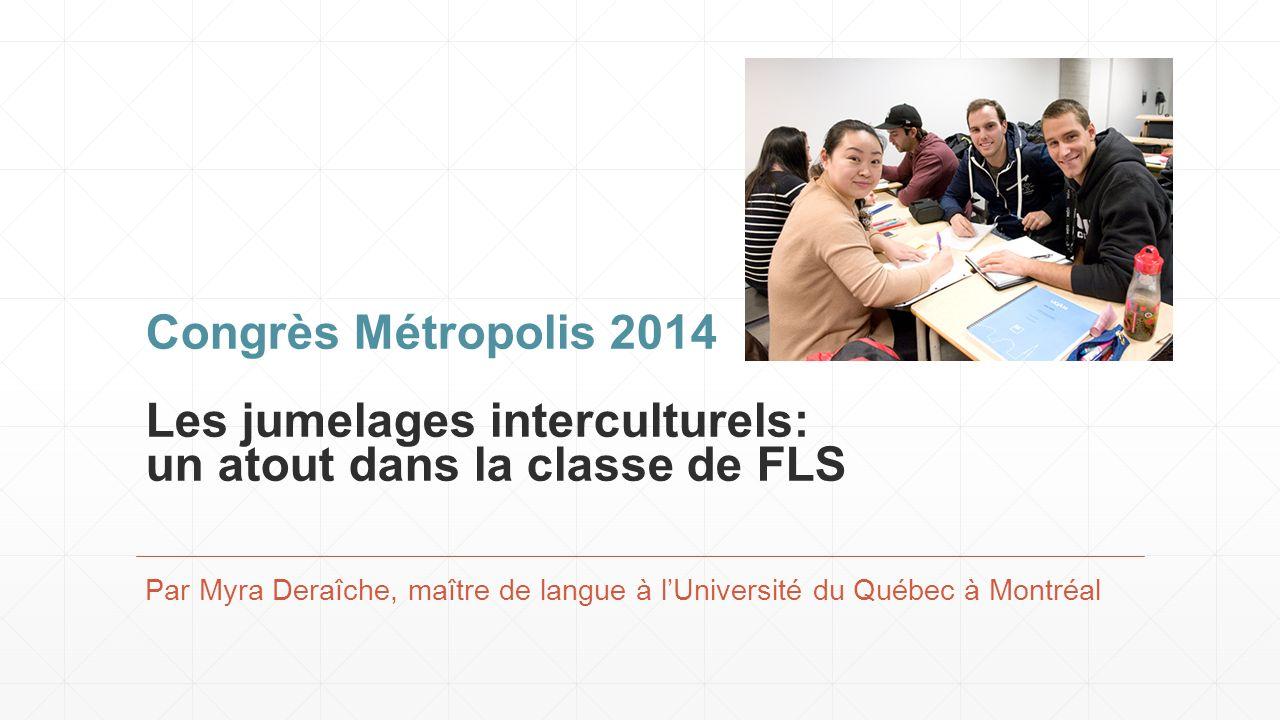 Congrès Métropolis 2014 Les jumelages interculturels: un atout dans la classe de FLS Par Myra Deraîche, maître de langue à lUniversité du Québec à Montréal
