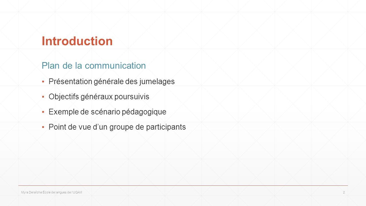 Introduction Plan de la communication Présentation générale des jumelages Objectifs généraux poursuivis Exemple de scénario pédagogique Point de vue dun groupe de participants Myra Deraîche École de langues de l UQAM2