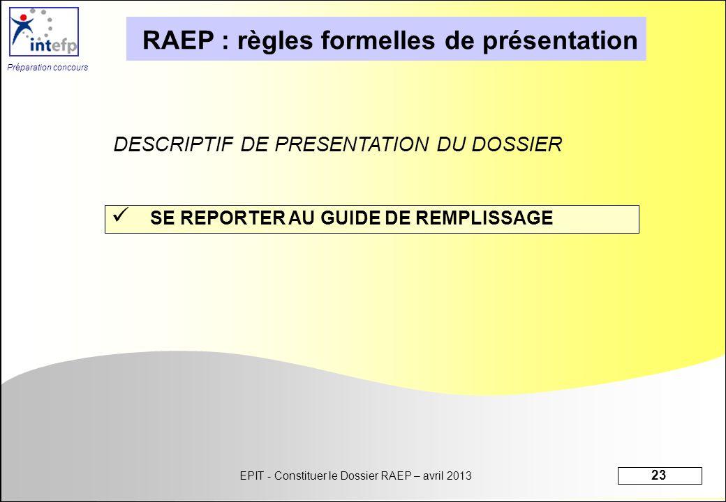 EPIT - Constituer le Dossier RAEP – avril 2013 23 Préparation concours RAEP : règles formelles de présentation SE REPORTER AU GUIDE DE REMPLISSAGE DES
