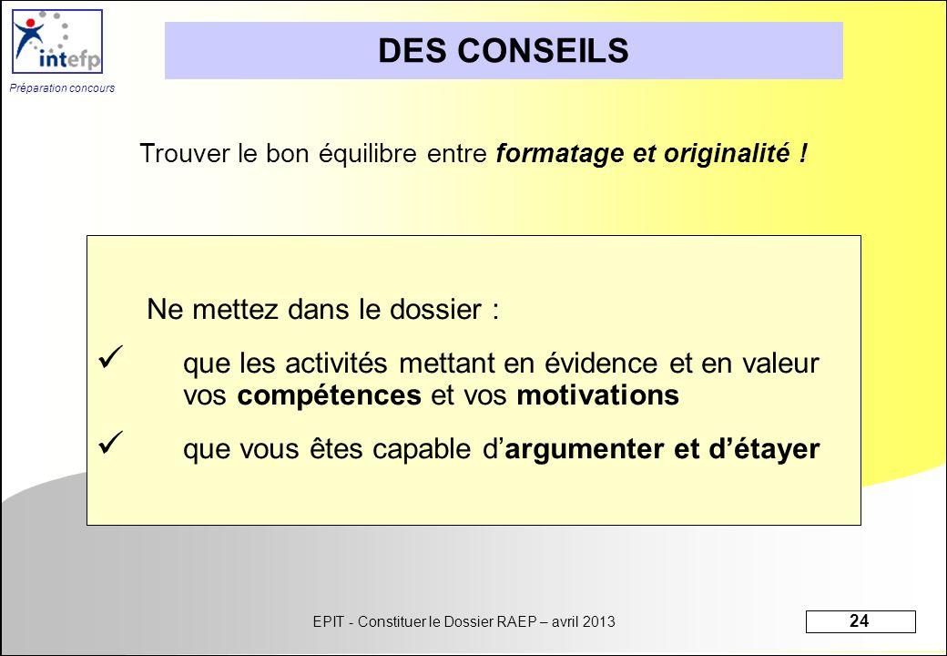 EPIT - Constituer le Dossier RAEP – avril 2013 24 Préparation concours DES CONSEILS Ne mettez dans le dossier : que les activités mettant en évidence