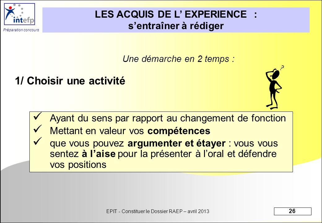 EPIT - Constituer le Dossier RAEP – avril 2013 26 Préparation concours LES ACQUIS DE L EXPERIENCE : sentraîner à rédiger Une démarche en 2 temps : 1/