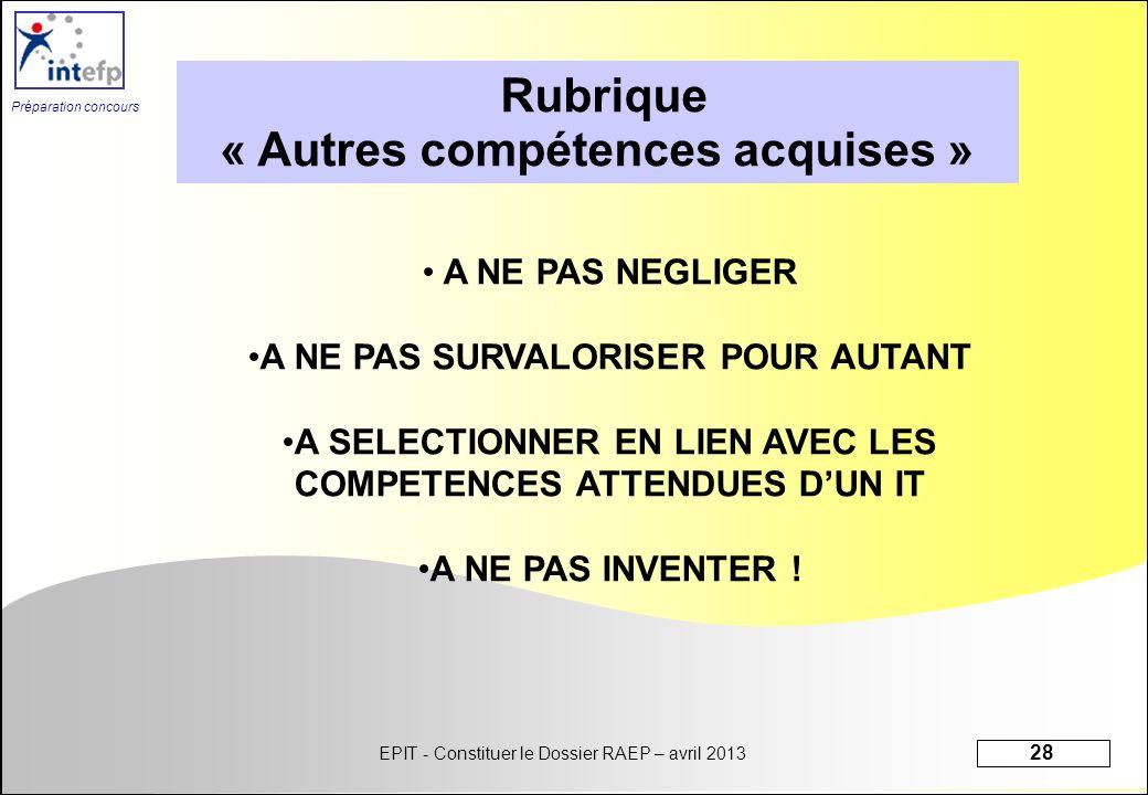 EPIT - Constituer le Dossier RAEP – avril 2013 28 Préparation concours Rubrique « Autres compétences acquises » A NE PAS NEGLIGER A NE PAS SURVALORISE